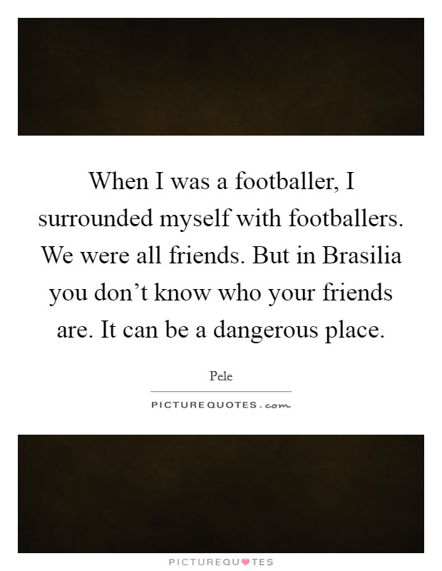When I was a footballer, I surrounded myself with footballers. We were all friends. But in Brasilia you don't know who your friends are. It can be a dangerous place Picture Quote #1