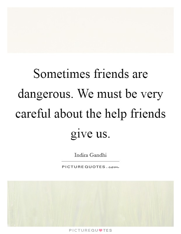 Sometimes friends are dangerous. We must be very careful about the help friends give us Picture Quote #1