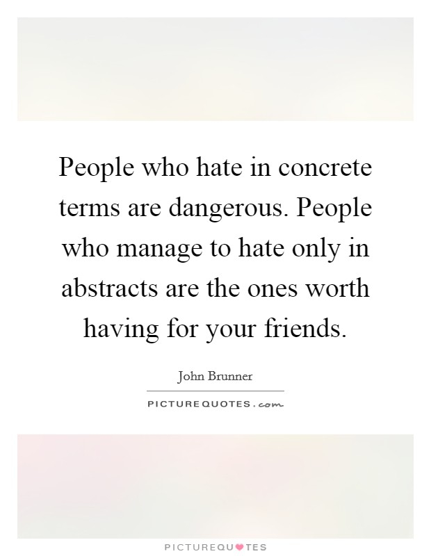 People who hate in concrete terms are dangerous. People who manage to hate only in abstracts are the ones worth having for your friends Picture Quote #1