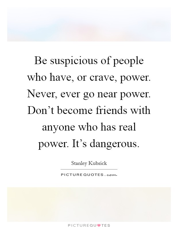 Be suspicious of people who have, or crave, power. Never, ever go near power. Don't become friends with anyone who has real power. It's dangerous Picture Quote #1
