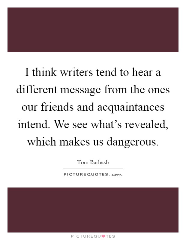 I think writers tend to hear a different message from the ones our friends and acquaintances intend. We see what's revealed, which makes us dangerous Picture Quote #1