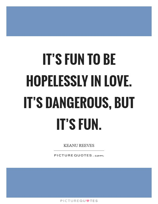 It's fun to be hopelessly in love. It's dangerous, but it's fun Picture Quote #1