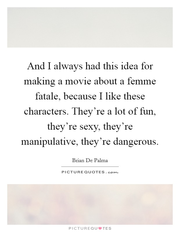 And I always had this idea for making a movie about a femme fatale, because I like these characters. They're a lot of fun, they're sexy, they're manipulative, they're dangerous Picture Quote #1