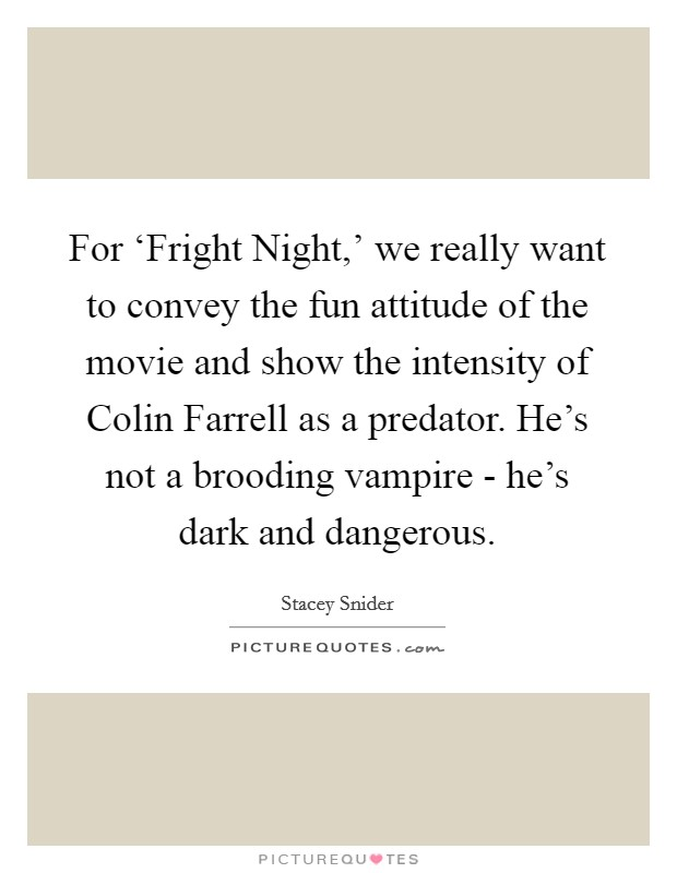 For 'Fright Night,' we really want to convey the fun attitude of the movie and show the intensity of Colin Farrell as a predator. He's not a brooding vampire - he's dark and dangerous Picture Quote #1
