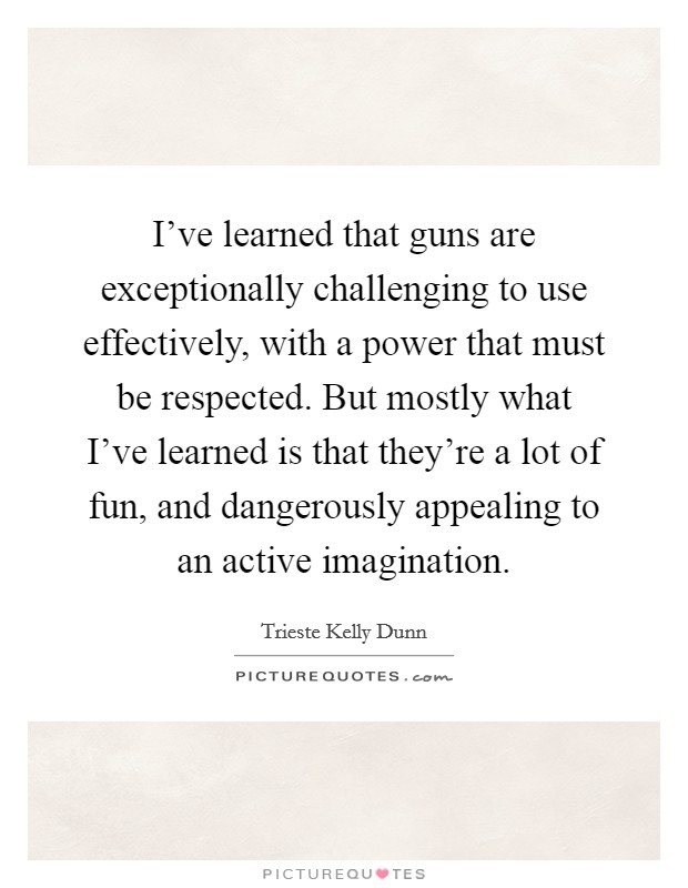 I've learned that guns are exceptionally challenging to use effectively, with a power that must be respected. But mostly what I've learned is that they're a lot of fun, and dangerously appealing to an active imagination Picture Quote #1