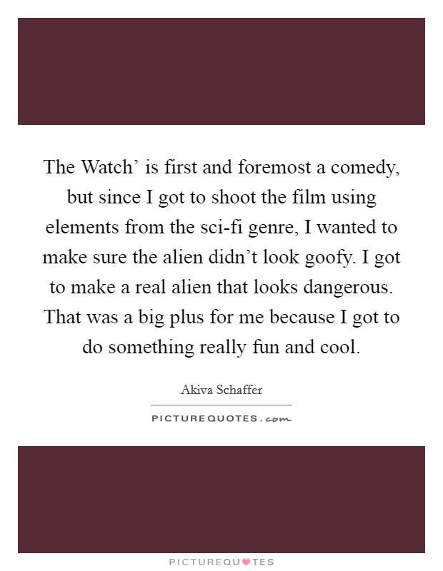 The Watch' is first and foremost a comedy, but since I got to shoot the film using elements from the sci-fi genre, I wanted to make sure the alien didn't look goofy. I got to make a real alien that looks dangerous. That was a big plus for me because I got to do something really fun and cool Picture Quote #1