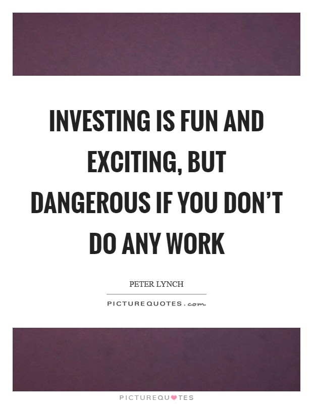 Investing is fun and exciting, but dangerous if you don't do any work Picture Quote #1