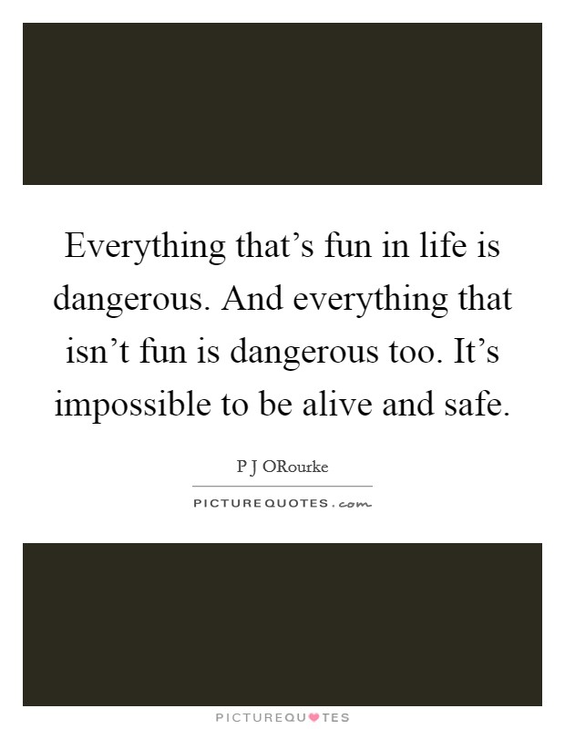 Everything that's fun in life is dangerous. And everything that isn't fun is dangerous too. It's impossible to be alive and safe Picture Quote #1