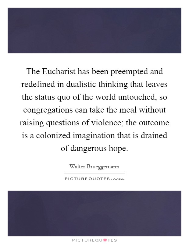 The Eucharist has been preempted and redefined in dualistic thinking that leaves the status quo of the world untouched, so congregations can take the meal without raising questions of violence; the outcome is a colonized imagination that is drained of dangerous hope Picture Quote #1