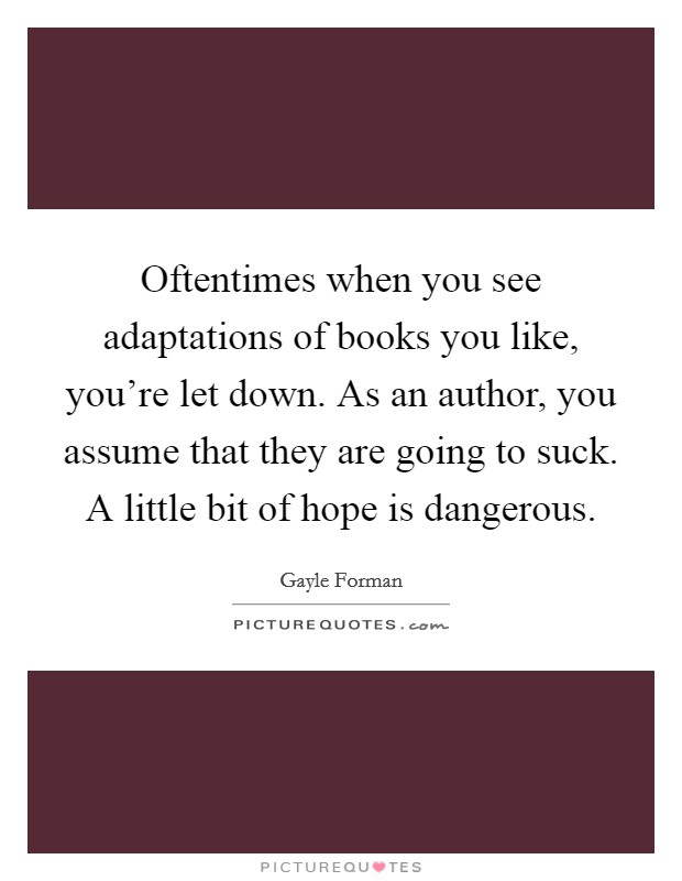 Oftentimes when you see adaptations of books you like, you're let down. As an author, you assume that they are going to suck. A little bit of hope is dangerous Picture Quote #1