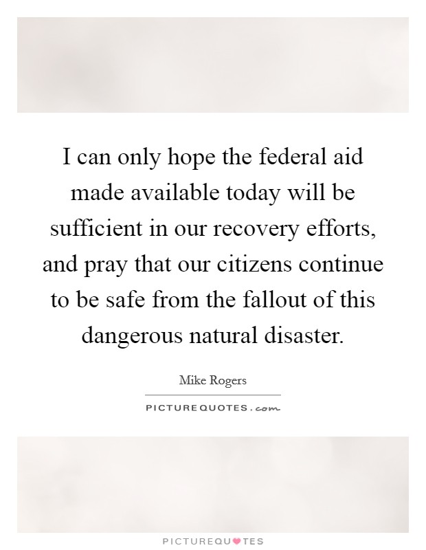I can only hope the federal aid made available today will be sufficient in our recovery efforts, and pray that our citizens continue to be safe from the fallout of this dangerous natural disaster. Picture Quote #1