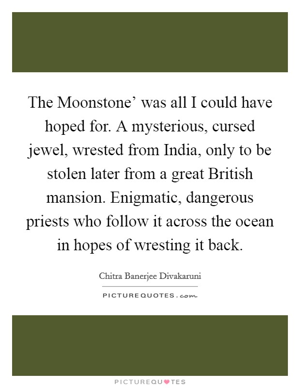 The Moonstone' was all I could have hoped for. A mysterious, cursed jewel, wrested from India, only to be stolen later from a great British mansion. Enigmatic, dangerous priests who follow it across the ocean in hopes of wresting it back Picture Quote #1
