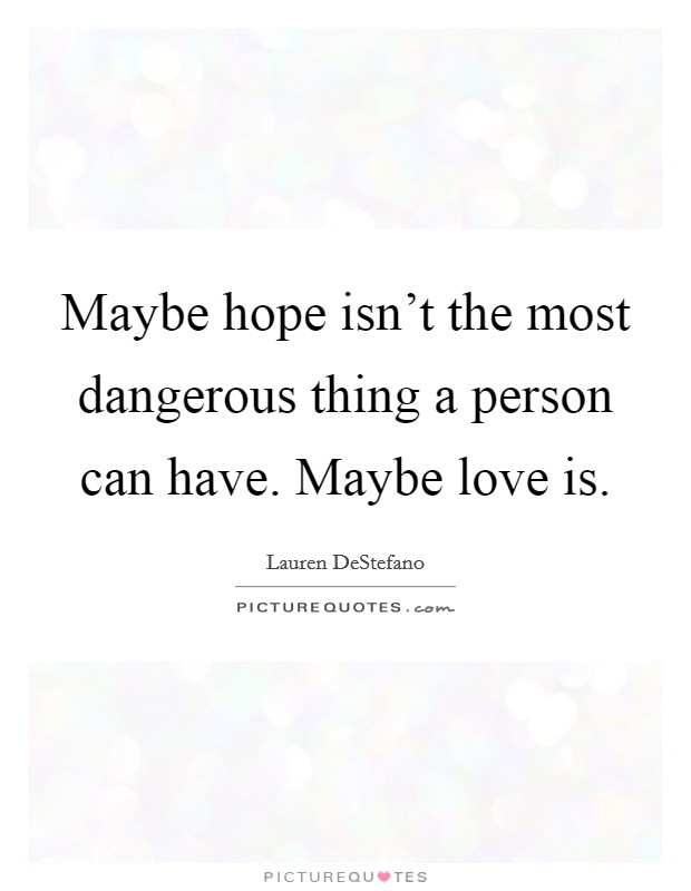 Maybe hope isn't the most dangerous thing a person can have. Maybe love is Picture Quote #1