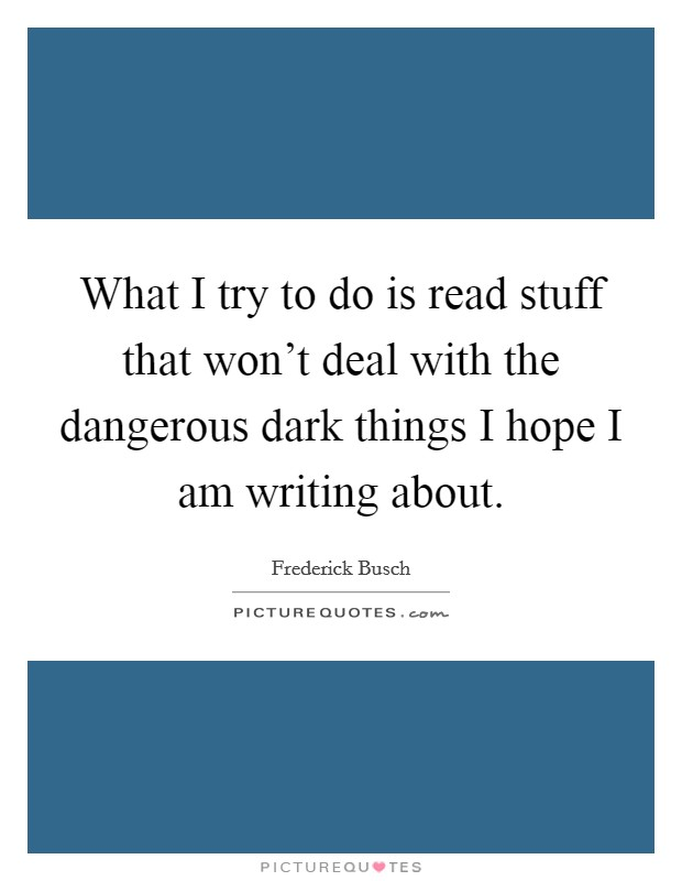 What I try to do is read stuff that won't deal with the dangerous dark things I hope I am writing about Picture Quote #1