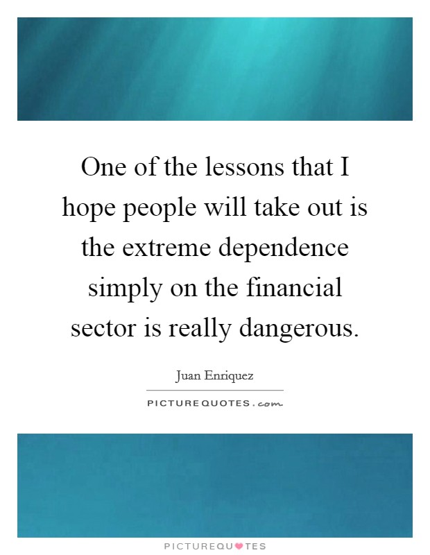 One of the lessons that I hope people will take out is the extreme dependence simply on the financial sector is really dangerous Picture Quote #1
