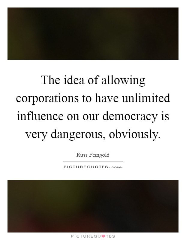 The idea of allowing corporations to have unlimited influence on our democracy is very dangerous, obviously Picture Quote #1