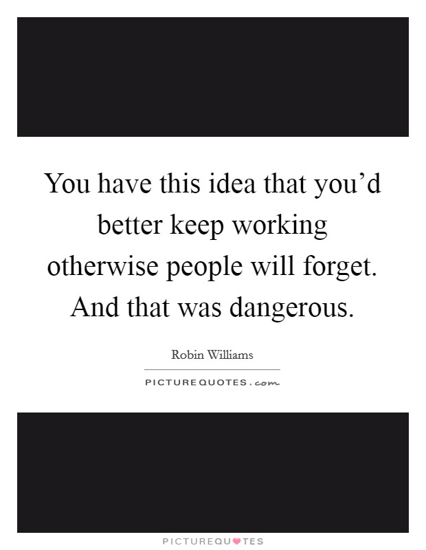 You have this idea that you'd better keep working otherwise people will forget. And that was dangerous Picture Quote #1