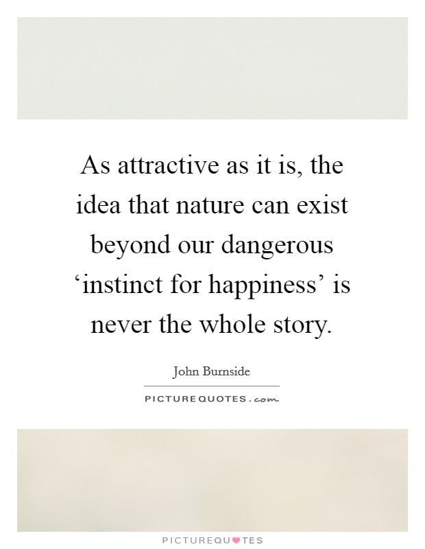 As attractive as it is, the idea that nature can exist beyond our dangerous 'instinct for happiness' is never the whole story Picture Quote #1