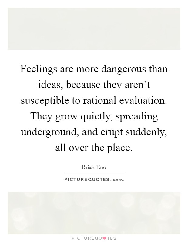 Feelings are more dangerous than ideas, because they aren't susceptible to rational evaluation. They grow quietly, spreading underground, and erupt suddenly, all over the place Picture Quote #1
