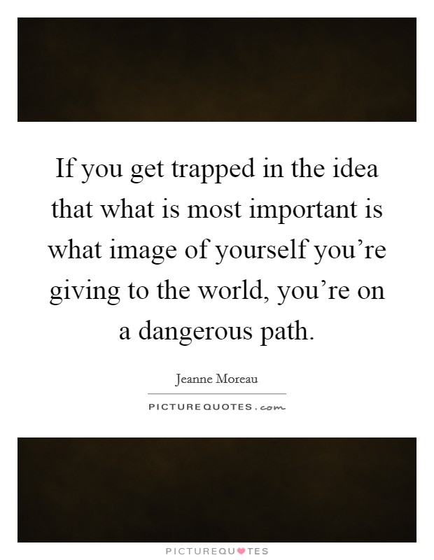 If you get trapped in the idea that what is most important is what image of yourself you're giving to the world, you're on a dangerous path Picture Quote #1