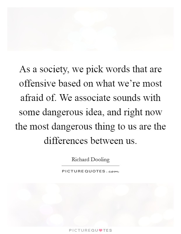 As a society, we pick words that are offensive based on what we're most afraid of. We associate sounds with some dangerous idea, and right now the most dangerous thing to us are the differences between us Picture Quote #1