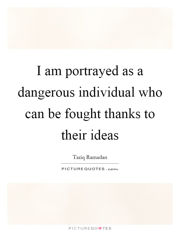 I am portrayed as a dangerous individual who can be fought thanks to their ideas Picture Quote #1