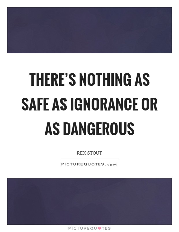 There's nothing as safe as ignorance or as dangerous Picture Quote #1