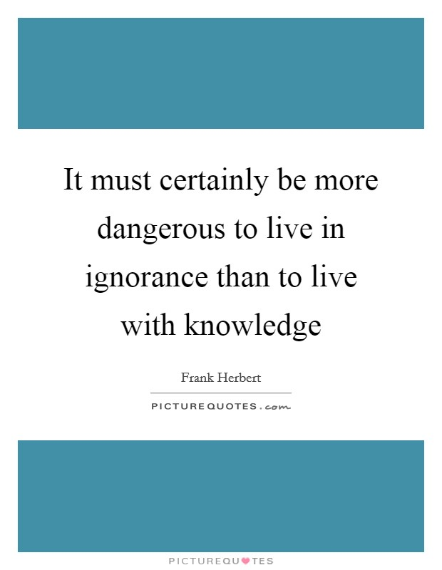 It must certainly be more dangerous to live in ignorance than to live with knowledge Picture Quote #1