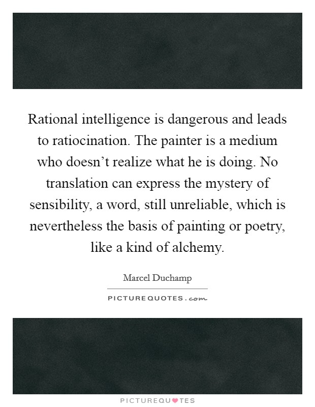 Rational intelligence is dangerous and leads to ratiocination. The painter is a medium who doesn't realize what he is doing. No translation can express the mystery of sensibility, a word, still unreliable, which is nevertheless the basis of painting or poetry, like a kind of alchemy Picture Quote #1