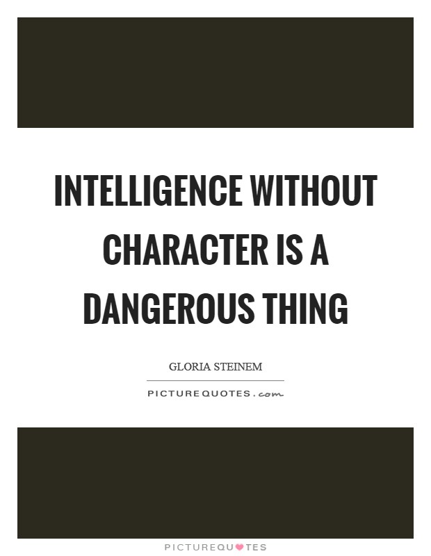 Intelligence without character is a dangerous thing Picture Quote #1