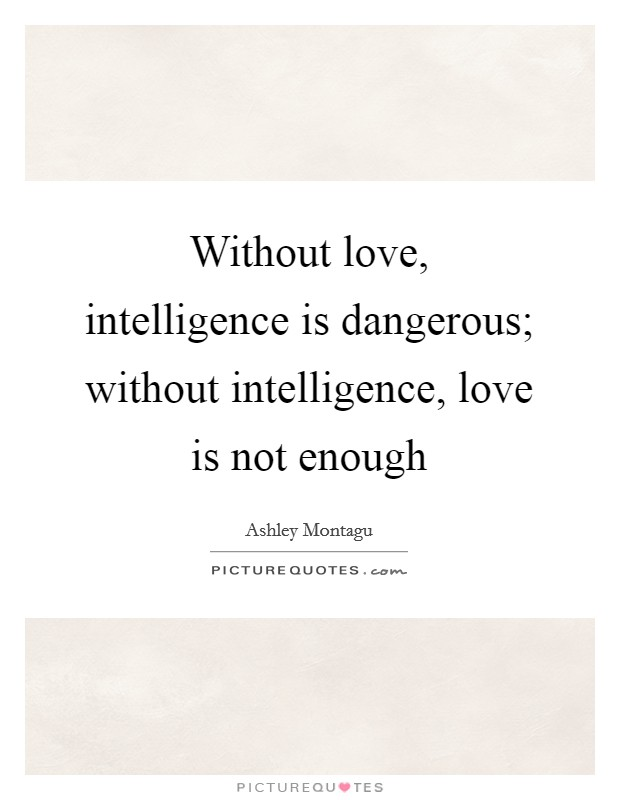 Without love, intelligence is dangerous; without intelligence, love is not enough Picture Quote #1