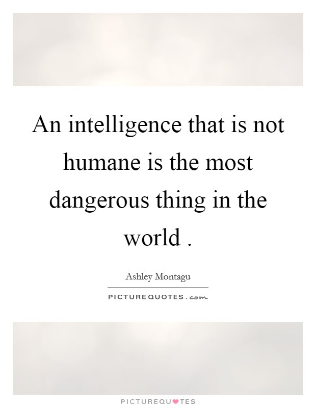 An intelligence that is not humane is the most dangerous thing in the world  Picture Quote #1
