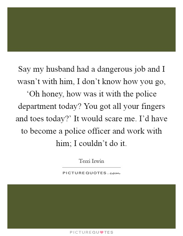 Say my husband had a dangerous job and I wasn't with him, I don't know how you go, 'Oh honey, how was it with the police department today? You got all your fingers and toes today?' It would scare me. I'd have to become a police officer and work with him; I couldn't do it Picture Quote #1