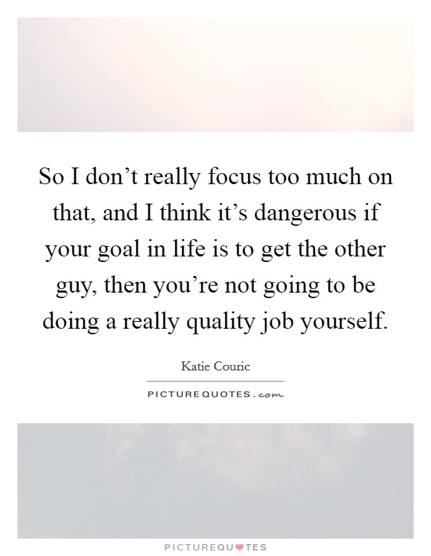 So I don't really focus too much on that, and I think it's dangerous if your goal in life is to get the other guy, then you're not going to be doing a really quality job yourself Picture Quote #1