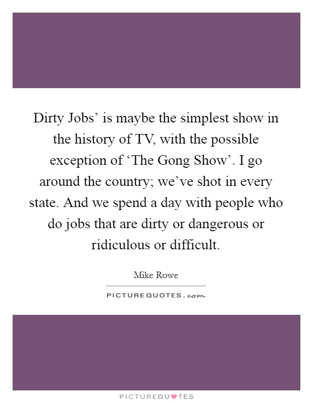 Dirty Jobs' is maybe the simplest show in the history of TV, with the possible exception of 'The Gong Show'. I go around the country; we've shot in every state. And we spend a day with people who do jobs that are dirty or dangerous or ridiculous or difficult Picture Quote #1