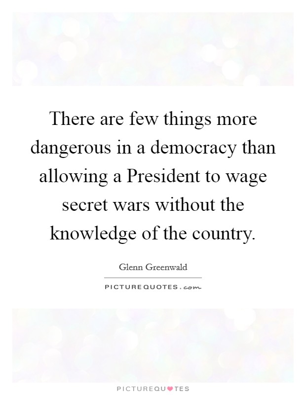 There are few things more dangerous in a democracy than allowing a President to wage secret wars without the knowledge of the country Picture Quote #1
