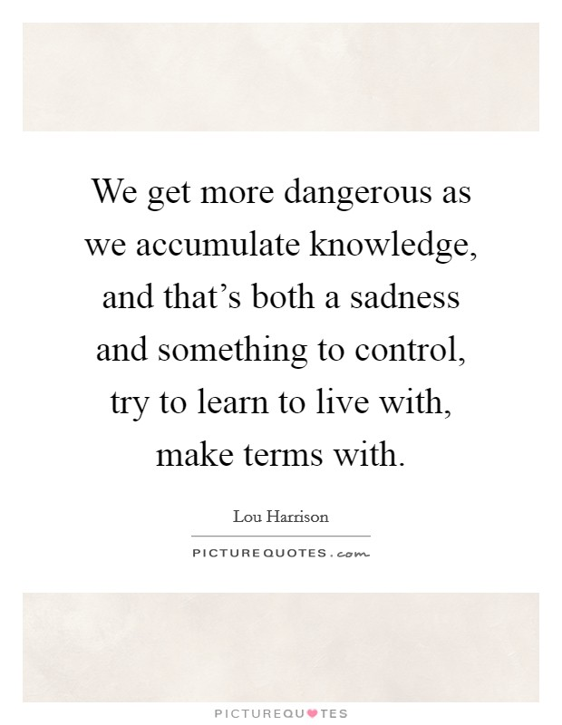 We get more dangerous as we accumulate knowledge, and that's both a sadness and something to control, try to learn to live with, make terms with Picture Quote #1