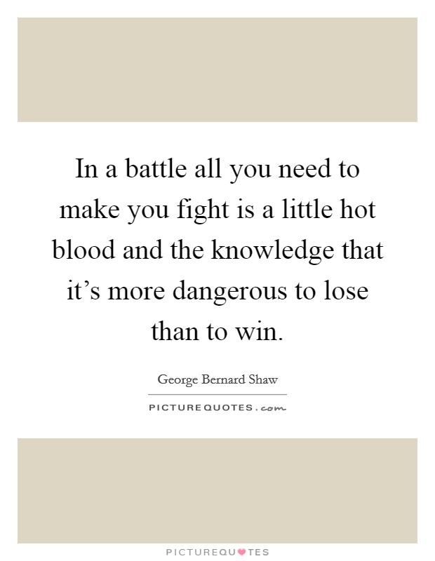 In a battle all you need to make you fight is a little hot blood and the knowledge that it's more dangerous to lose than to win Picture Quote #1