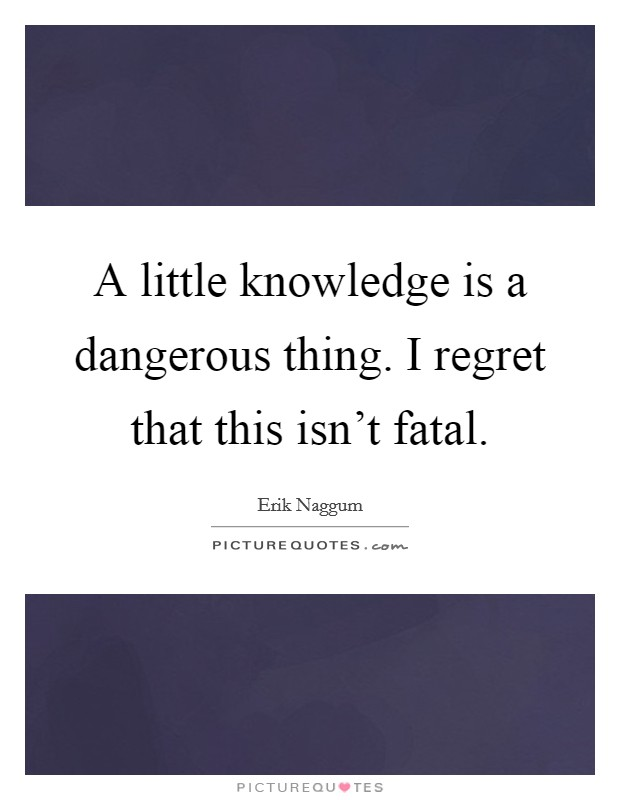 A little knowledge is a dangerous thing. I regret that this isn't fatal Picture Quote #1