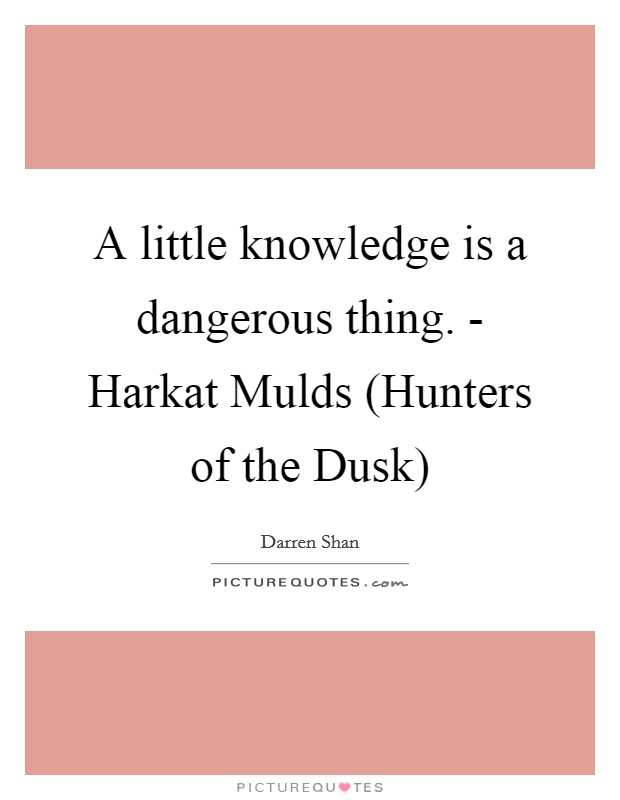 A little knowledge is a dangerous thing. - Harkat Mulds (Hunters of the Dusk) Picture Quote #1