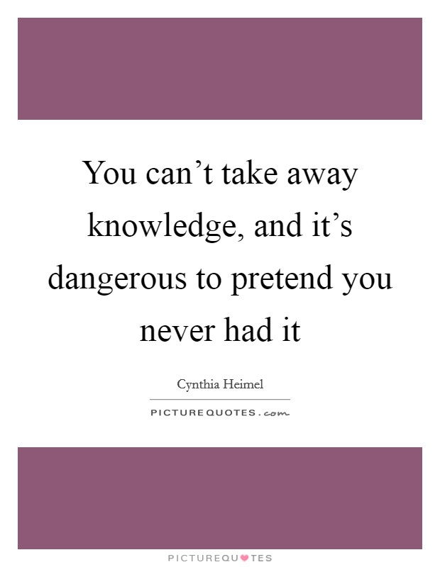 You can't take away knowledge, and it's dangerous to pretend you never had it Picture Quote #1