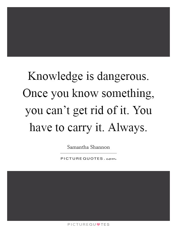 Knowledge is dangerous. Once you know something, you can't get rid of it. You have to carry it. Always Picture Quote #1