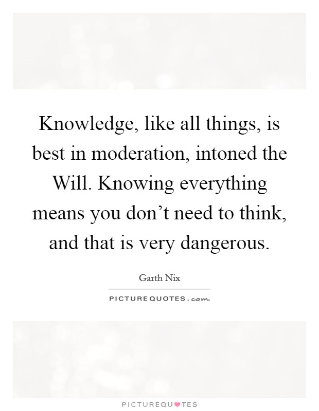 Knowledge, like all things, is best in moderation, intoned the Will. Knowing everything means you don't need to think, and that is very dangerous Picture Quote #1