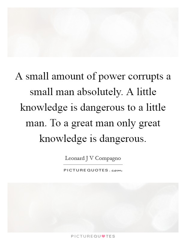 A small amount of power corrupts a small man absolutely. A little knowledge is dangerous to a little man. To a great man only great knowledge is dangerous Picture Quote #1