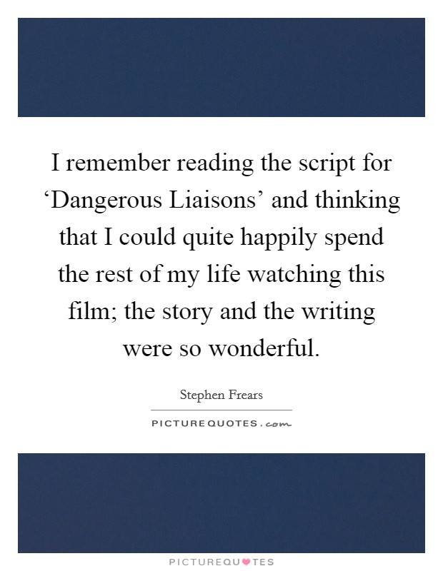 I remember reading the script for 'Dangerous Liaisons' and thinking that I could quite happily spend the rest of my life watching this film; the story and the writing were so wonderful Picture Quote #1