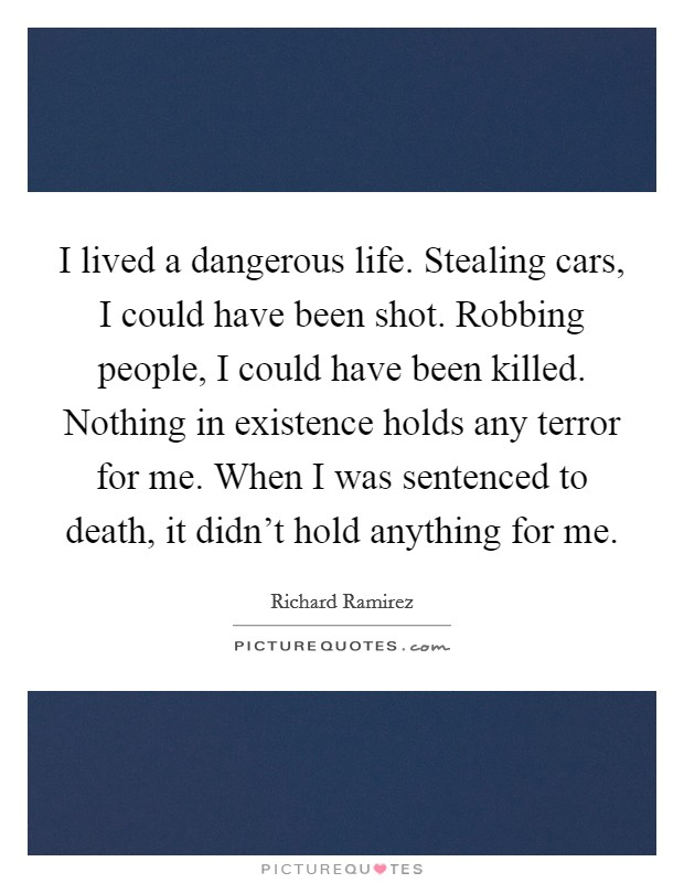 I lived a dangerous life. Stealing cars, I could have been shot. Robbing people, I could have been killed. Nothing in existence holds any terror for me. When I was sentenced to death, it didn't hold anything for me Picture Quote #1