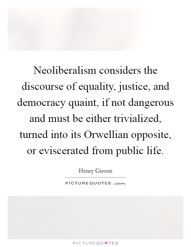 Neoliberalism considers the discourse of equality, justice, and democracy quaint, if not dangerous and must be either trivialized, turned into its Orwellian opposite, or eviscerated from public life Picture Quote #1
