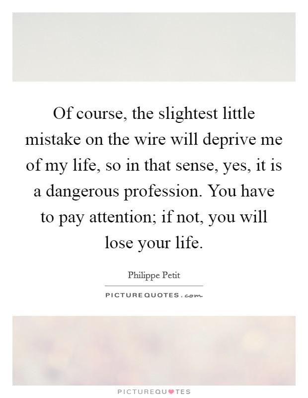 Of course, the slightest little mistake on the wire will deprive me of my life, so in that sense, yes, it is a dangerous profession. You have to pay attention; if not, you will lose your life Picture Quote #1