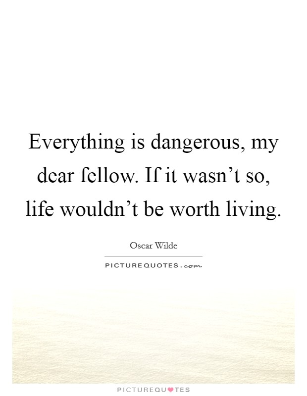 Everything is dangerous, my dear fellow. If it wasn't so, life wouldn't be worth living Picture Quote #1