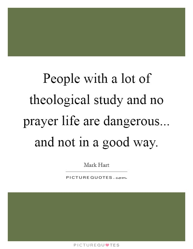 People with a lot of theological study and no prayer life are dangerous... and not in a good way Picture Quote #1